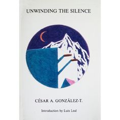 González-T., César A. Unwinding the Silence. La Jolla: Lalo Press, 1987.