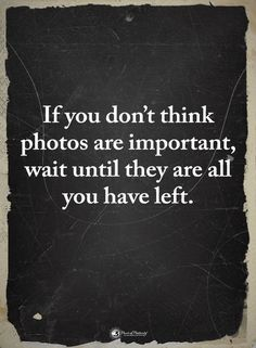 Photos are Important Now Quotes, True Quotes, Great Quotes, Words Quotes, Quotes To Live By, Inspirational Quotes, You Left Me Quotes, Losing A Loved One Quotes, I Miss You Quotes For Him