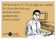 What time is it? I'm so glad you asked. It's shut-the-fuck-up- and-do-some- goddamned- work o'clock!