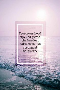 Keep your head up, God gives the hardest battles to his strongest soldiers.