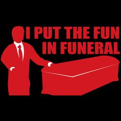 If only I was a funeral director....or a mortician...What is really funny is that I know one....@Bryan Randall