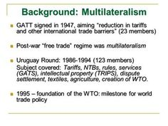 """Background: Multilateralism GATT signed in 1947, aiming """"reduction in tariffs and other international trade barriers"""" (23 members) GATT signed in 1947,"""