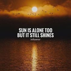 Positive Quotes : Sun is alone too but it still shines. - Hall Of Quotes Short Quotes, Cute Quotes, Black Quotes, Random Quotes, Positive Quotes, Motivational Quotes, Inspirational Quotes, Favorite Quotes, Best Quotes