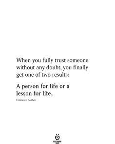 When you fully trust someone without any doubt, you finally get one of two results: A person for life or a lesson for life. Unknown Author # When You Fully Trust Someone Without Any Poetry Quotes, Mood Quotes, True Quotes, Live Your Life, Meaningful Quotes, Inspirational Quotes, Think, Insurance Quotes, Relationship Quotes