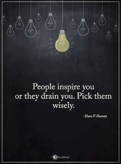 People Inspire you or they drain you. Pick them wisely. Quotes