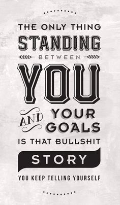 The only thing standing between you and your goals is that bullshit story you keep telling yourself
