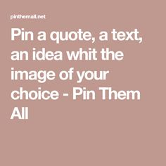 Pin a quote, a text, an idea whit the image of your choice - Pin Them All