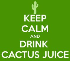 drink cactus juice it'll quench you, nothings quenchier, it's the quenchest, quenchiest, quenchiest!