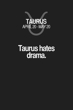 Taurus hates drama. Taurus | Taurus Quotes | Taurus Zodiac Signs