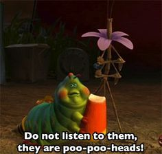 bug's life. it might be a cartoon....but that's some good advice!