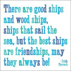 There are good ships and wood ships, ships that sail the sea, but the best ships are friendships, may they always be!