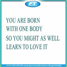 You are born with one body, so you might as well learn to love it.
