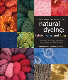 The Complete Guide to Natural Dyeing - Interweave