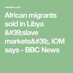 African migrants sold in Libya 'slave markets', IOM says - BBC News