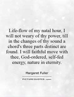 Life-flow of my natal hour, I will not weary of thy power, till in the changes of thy sound a chord's three parts distinct are found. I will faithful move with thee, God-ordered, self-fed energy, nature in eternity. Margaret Fuller quotes on PictureQuotes.com.