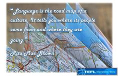 """""""Language is the road map of a culture. It tells you where its people come from and where they are going."""" Rita Mae Brown"""