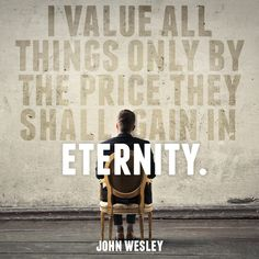 """Quote by John Wesley, on things that we should really value, eternal things. """"I value all things only by the price they shall gain in eternity."""""""