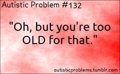 """Autistic Problem #132: """"Oh but you're too OLD for that."""" [submitted by http://anna-wa.tumblr.com/ ]"""