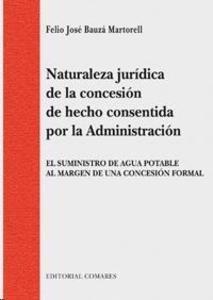 Bauzá Martorell, Felio J. /  Naturaleza jurídica de la concesión de hecho consentida por la administración. /  Comares, 2014