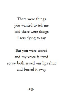 there were things you wanted to tell me and there were things i was dying to say. but you were scared and my vioce flatered so we both sewed our lips shut and buried it away