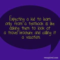 Expecting a kid to learn only from a textbook is like asking them to look at a travel brochure and calling it a vacation. Teaching Quotes, Education Quotes, Teaching Ideas, Education Issues, Primary Teaching, Teaching Philosophy, Experiential Learning, Life Learning, Travel Brochure