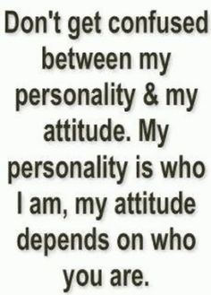 Don't get confused between my personality & my attitude...
