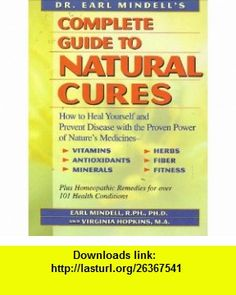 Dr. Earl Mindells Complete Guide to Natural Cures How to Heal Yourself and Prevent Disease With the Proven Power of Natures Medicines, Vitamins, Antioxidants, Trace Minerals, Herbs, Fiber, and (9780130327031) Earl Mindell, Virginia Hopkins , ISBN-10: 0130327034  , ISBN-13: 978-0130327031 ,  , tutorials , pdf , ebook , torrent , downloads , rapidshare , filesonic , hotfile , megaupload , fileserve