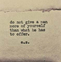 """Do not give a man more of yourself than what he has to offer."""