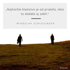 Najhoršie klamstvo je od priateľa, lebo to dokáže aj zabiť. - Miroslav schlesinger