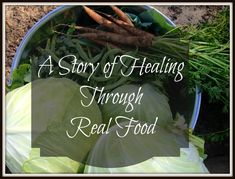 "Healing through real food - ""A testimony.  A story.  A journey of one person's family from sickness to health through the gift of real food."""