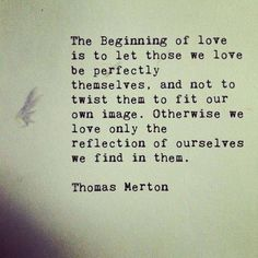 The Beginning of LOVE is to let those we love be perfectly themselves . . .