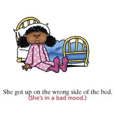 She got up on the wrong side of the bed. English idiom