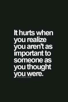 It hurts when you realize you aren't as important to someone as you thought you were. (Not about my husband! About a family member!)