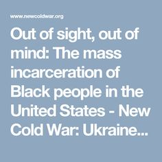 Out of sight, out of mind: The mass incarceration of Black people in the United States - New Cold War: Ukraine and Beyond