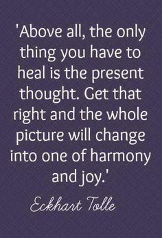 Above all, the only thing you have to heal is the present thought. Get that right and the whole picture will change into one of harmony and joy -Eckhart Tolle Now Quotes, Great Quotes, Quotes To Live By, Inspirational Quotes, Motivational Quotes, Spiritual Quotes, Wisdom Quotes, Life Quotes, Spiritual Meditation
