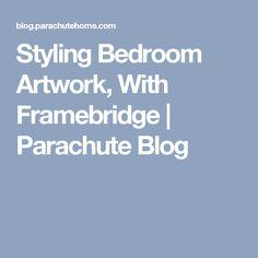 Styling Bedroom Artwork, With Framebridge | Parachute Blog