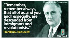 """""""Remember, remember always that all of us, and you and I especially, are descended from immigrants and revolutionists."""" FDR to the DAR"""