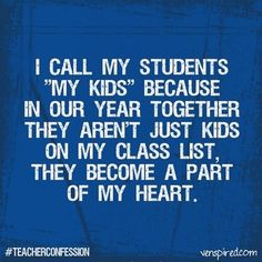 """""""I call my students """"My Kids"""" because in our year together they aren't just kids on my list, they become a part of my heart."""""""
