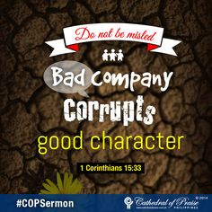 "1 Corinthians 15:33 ""Do not be misled: ""Bad company corrupts good character."""