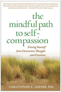 The Mindful Path to Self-Compassion: Freeing Yourself from Destructive Thoughts and Emotions: Christopher K. Germer, Sharon Salzberg: 9781593859756: Amazon.com: Books