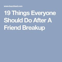 19 Things Everyone Should Do After A Friend Breakup