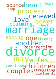 Marriage Resurrection -   My marriage continues through the divorce process.� I am asking all who truly believe God's desire is not for divorce claiming what God has joined together, let no man put asunder, to join me in praying for God to stop the divorce proceedings and heal our relationship, so that we may be a blessing to one another and to our children, and also be a testament to God's power and love.� May our renewed marriage be a testimony and source of hope to other couples who are…