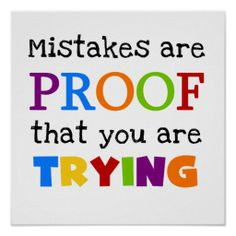Mistakes Are Proof You Are Trying.  Good classroom motto!