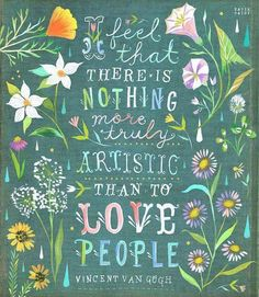 I feel that there is nothing more truly artistic than to love people.  ~ Vincent Van Gogh  ~ Art by Katie Daisy
