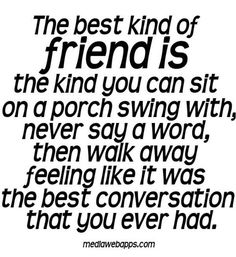 The best kind of friend is the kind you can sit on a porch swing with, never say a word, then walk away feeling like it was the best conversation that you ever had.