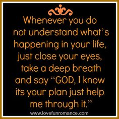 """Whenever you do not understand what's happening in your life, just close your eyes, take a deep breath and say """"GOD, I know its your plan ju..."""