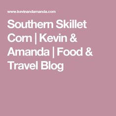 Southern Skillet Corn | Kevin & Amanda | Food & Travel Blog