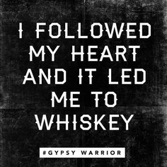 I followed my heart and it led me to whiskey.