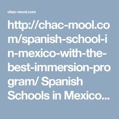 http://chac-mool.com/spanish-school-in-mexico-with-the-best-immersion-program/   Spanish Schools in Mexico, Learn Spanish with Us http://chac-mool.com/ Call Us:01 777 317 2555