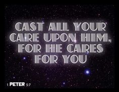Cast all your care upon him, for he cares for you